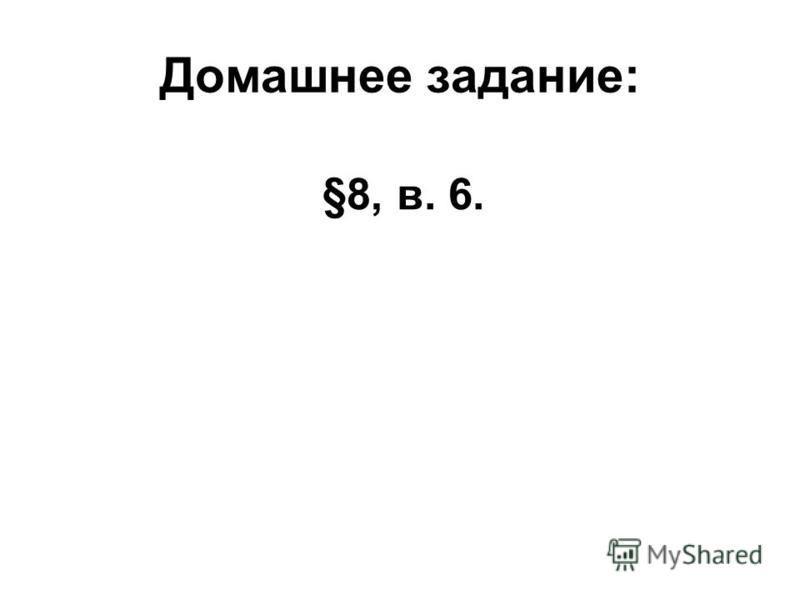 Домашнее задание: §8, в. 6.