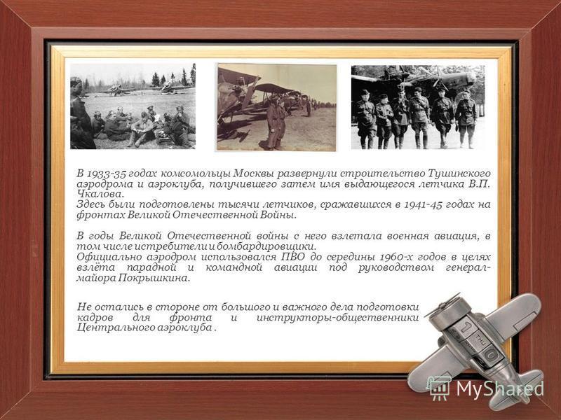 В 1933-35 годах комсомольцы Москвы развернули строительство Тушинского аэродрома и аэроклуба, получившего затем имя выдающегося летчика В.П. Чкалова. Здесь были подготовлены тысячи летчиков, сражавшихся в 1941-45 годах на фронтах Великой Отечественно