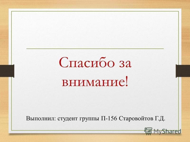 Спасибо за внимание! Выполнил: студент группы П-156 Старовойтов Г.Д.