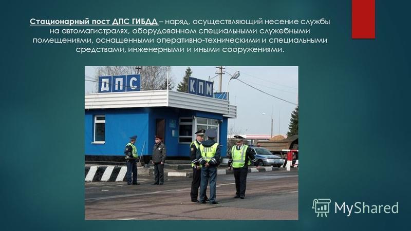Стационарный пост ДПС ГИБДД – наряд, осуществляющий несение службы на автомагистралях, оборудованном специальными служебными помещениями, оснащенными оперативно-техническими и специальными средствами, инженерными и иными сооружениями.