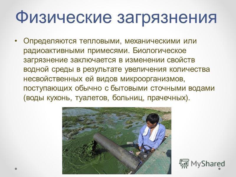 Физические загрязнения Определяются тепловыми, механическими или радиоактивными примесями. Биологическое загрязнение заключается в изменении свойств водной среды в результате увеличения количества несвойственных ей видов микроорганизмов, поступающих