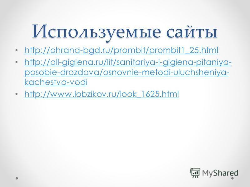 Используемые сайты http://ohrana-bgd.ru/prombit/prombit1_25. html http://all-gigiena.ru/lit/sanitariya-i-gigiena-pitaniya- posobie-drozdova/osnovnie-metodi-uluchsheniya- kachestva-vodi http://all-gigiena.ru/lit/sanitariya-i-gigiena-pitaniya- posobie-