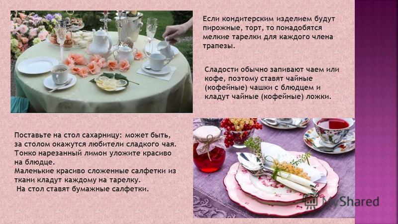 Если кондитерским изделием будут пирожные, торт, то понадобятся мелкие тарелки для каждого члена трапезы. Сладости обычно запивают чаем или кофе, поэтому ставят чайные (кофейные) чашки с блюдцем и кладут чайные (кофейные) ложки. Поставьте на стол сах