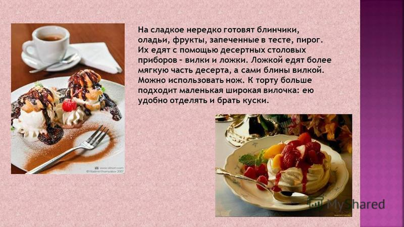 На сладкое нередко готовят блинчики, оладьи, фрукты, запеченные в тесте, пирог. Их едят с помощью десертных столовых приборов – вилки и ложки. Ложкой едят более мягкую часть десерта, а сами блины вилкой. Можно использовать нож. К торту больше подходи