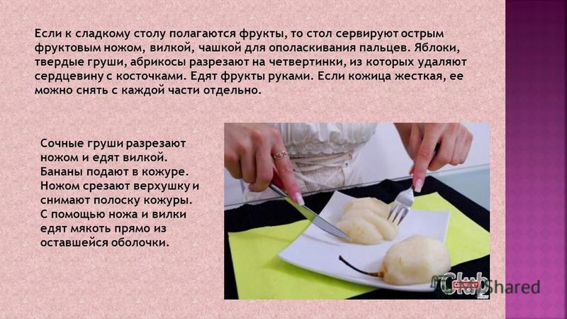 Если к сладкому столу полагаются фрукты, то стол сервируют острым фруктовым ножом, вилкой, чашкой для ополаскивания пальцев. Яблоки, твердые груши, абрикосы разрезают на четвертинки, из которых удаляют сердцевину с косточками. Едят фрукты руками. Есл