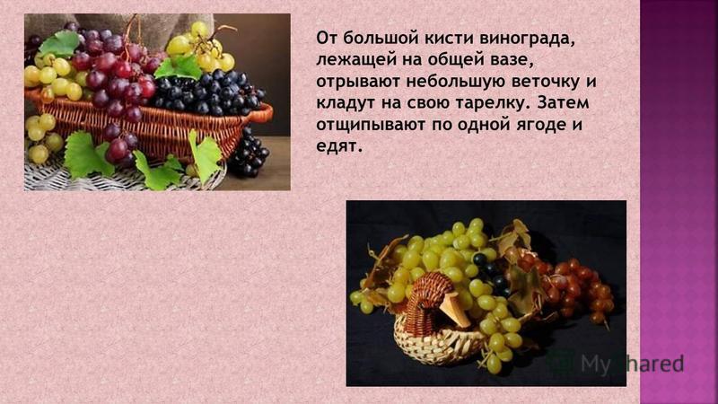 От большой кисти винограда, лежащей на общей вазе, отрывают небольшую веточку и кладут на свою тарелку. Затем отщипывают по одной ягоде и едят.