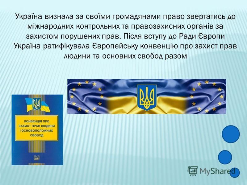Україна визнала за своїми громадянами право звертатись до міжнародних контрольних та правозахисних органів за захистом порушених прав. Після вступу до Ради Європи Україна ратифікувала Європейську конвенцію про захист прав людини та основних свобод ра
