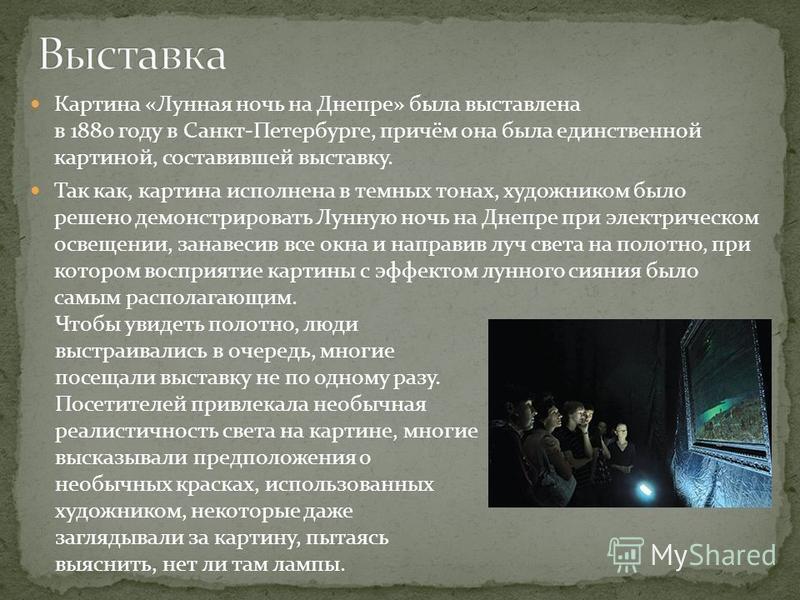 Картина «Лунная ночь на Днепре» была выставлена в 1880 году в Санкт-Петербурге, причём она была единственной картиной, составившей выставку. Так как, картина исполнена в темных тонах, художником было решено демонстрировать Лунную ночь на Днепре при э