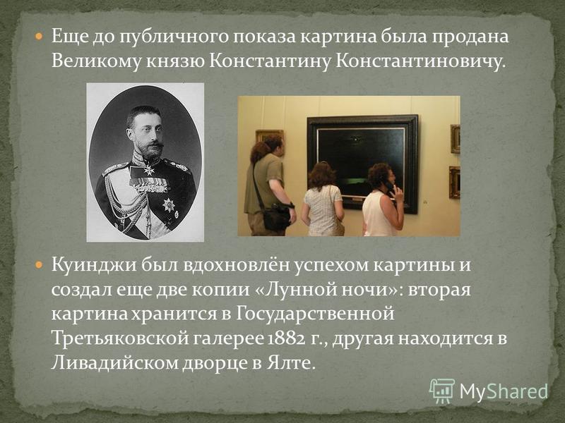 Еще до публичного показа картина была продана Великому князю Константину Константиновичу. Куинджи был вдохновлён успехом картины и создал еще две копии «Лунной ночи»: вторая картина хранится в Государственной Третьяковской галерее 1882 г., другая нах