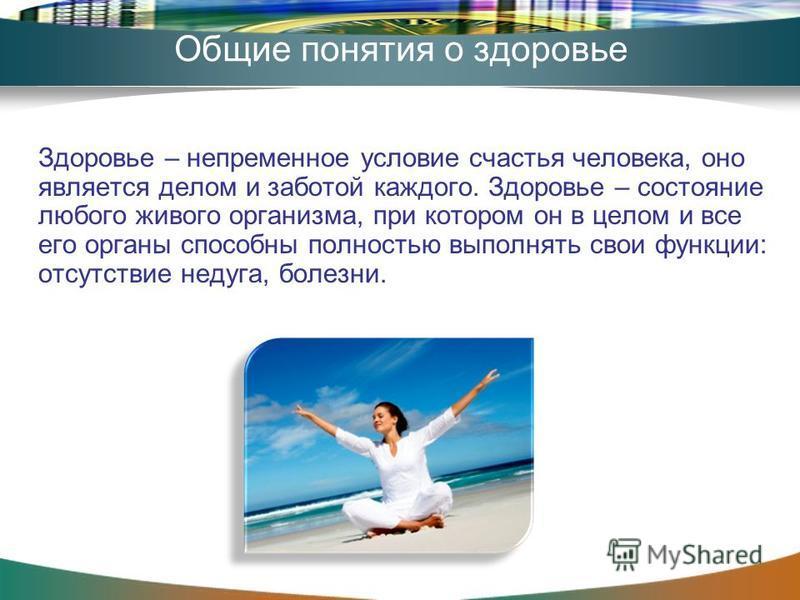 Общие понятия о здоровье Здоровье – непременное условие счастья человека, оно является делом и заботой каждого. Здоровье – состояние любого живого организма, при котором он в целом и все его органы способны полностью выполнять свои функции: отсутстви