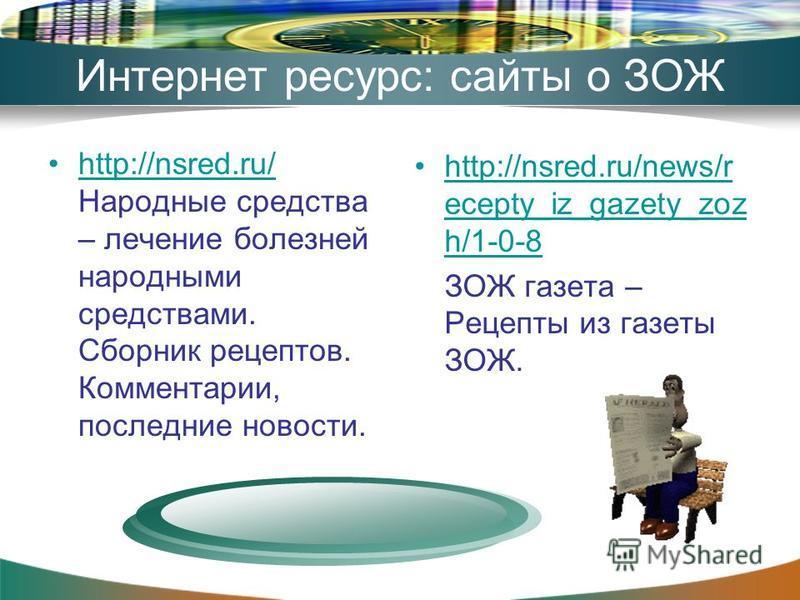 Интернет ресурс: сайты о ЗОЖ http://nsred.ru/ Народные средства – лечение болезней народными средствами. Сборник рецептов. Комментарии, последние новости.http://nsred.ru/ http://nsred.ru/news/r ecepty_iz_gazety_zoz h/1-0-8http://nsred.ru/news/r ecept