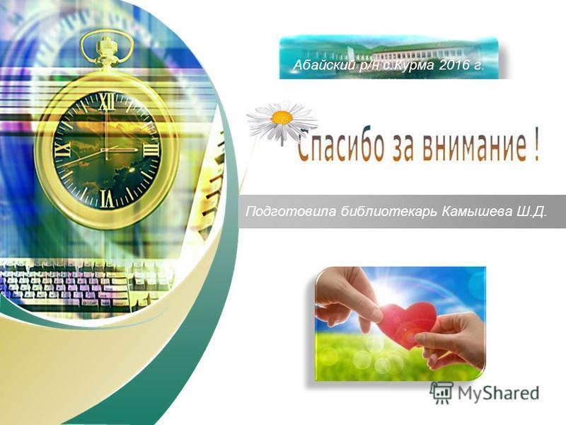 Подготовила библиотекарь Камышева Ш.Д. Филиал 2 с.Курма Абайский р/н с.Курма 2016 г.