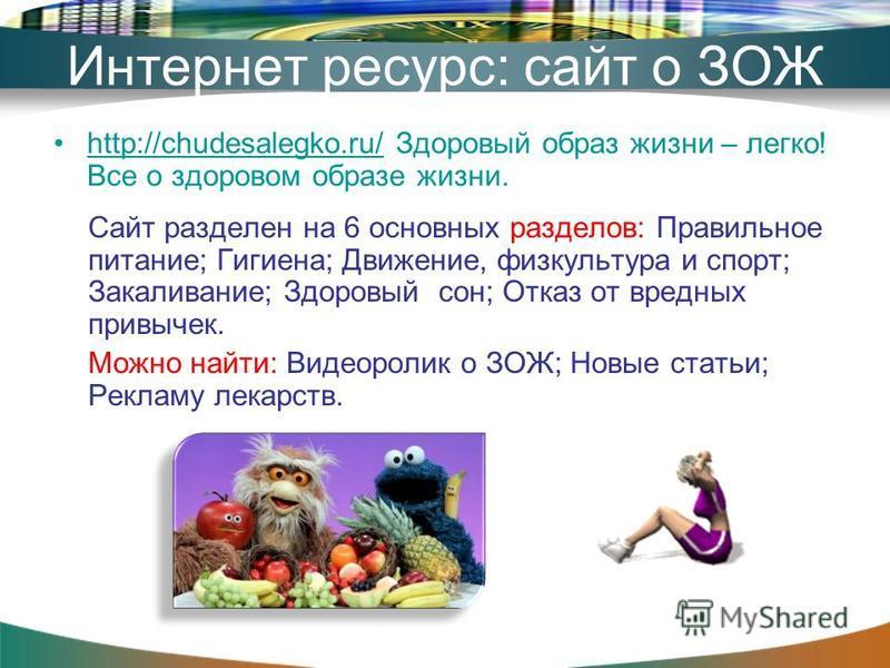 Интернет ресурс: сайт о ЗОЖ http://chudesalegko.ru/ Здоровый образ жизни – легко! Все о здоровом образе жизни.http://chudesalegko.ru/ Сайт разделен на 6 основных разделов: Правильное питание; Гигиена; Движение, физкультура и спорт; Закаливание; Здоро