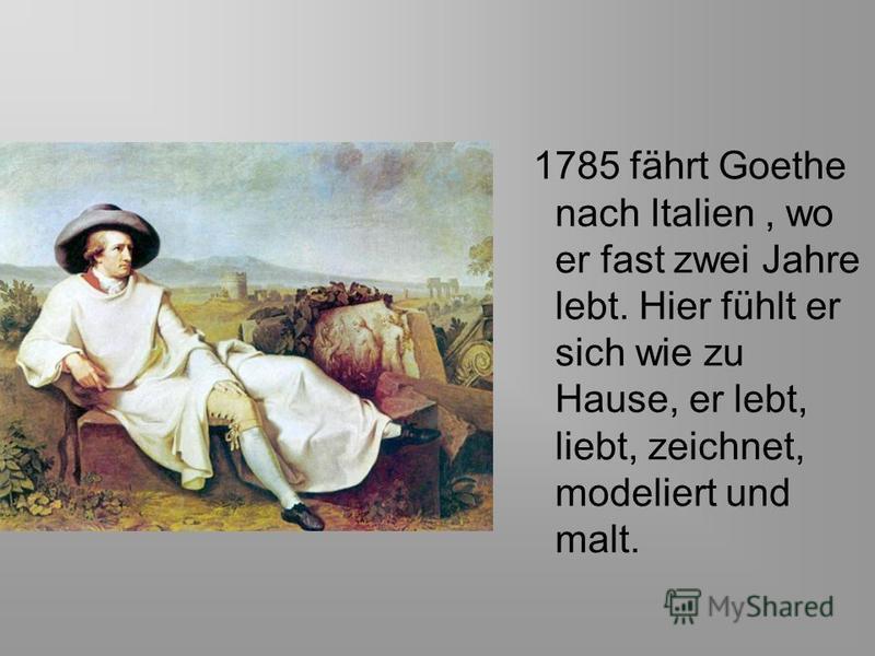 1785 fährt Goethe nach Italien, wo er fast zwei Jahre lebt. Hier fühlt er sich wie zu Hause, er lebt, liebt, zeichnet, modeliert und malt.