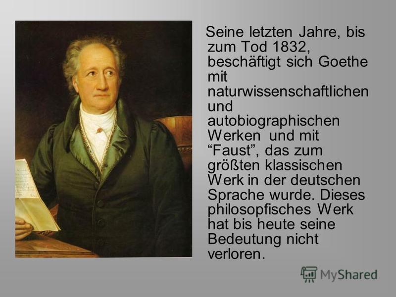 Seine letzten Jahre, bis zum Tod 1832, beschäftigt sich Goethe mit naturwissenschaftlichen und autobiographischen Werken und mit Faust, das zum größten klassischen Werk in der deutschen Sprache wurde. Dieses philosopfisches Werk hat bis heute seine B