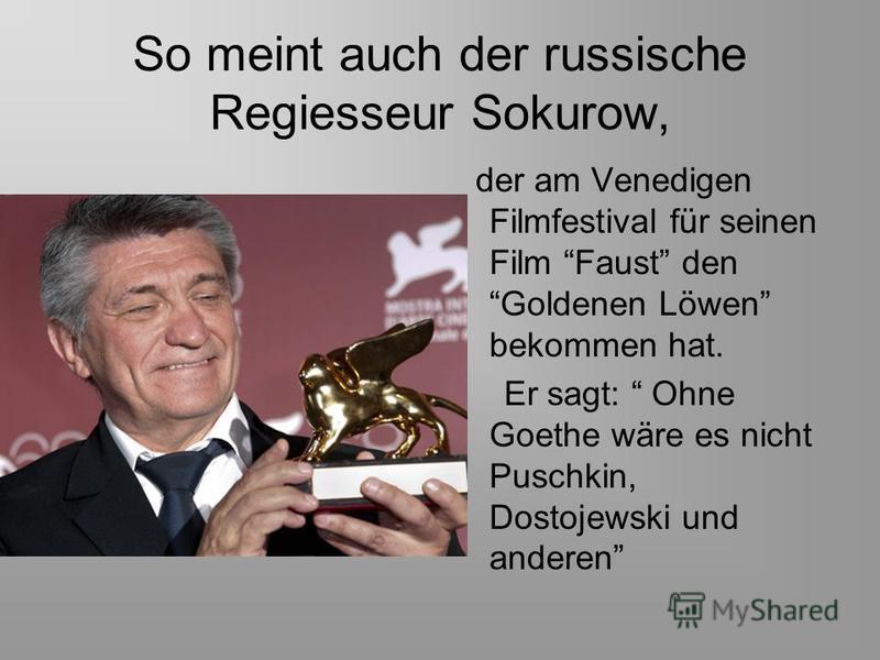 So meint auch der russische Regiesseur Sokurow, der am Venedigen Filmfestival für seinen Film Faust den Goldenen Löwen bekommen hat. Er sagt: Ohne Goethe wäre es nicht Puschkin, Dostojewski und anderen