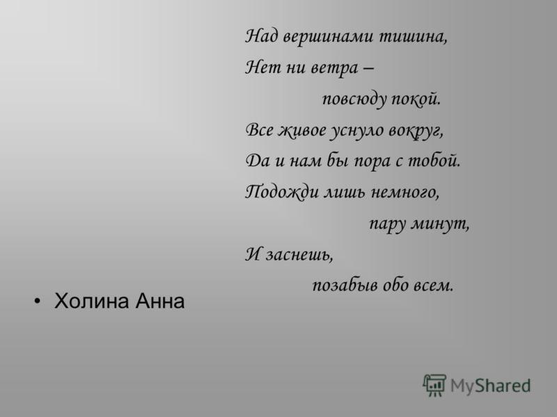 Холина Анна Над вершинами тишина, Нет ни ветра – повсюду покой. Все живое уснуло вокруг, Да и нам бы пора с тобой. Подожди лишь немного, пару минут, И заснешь, позабыв обо всем.
