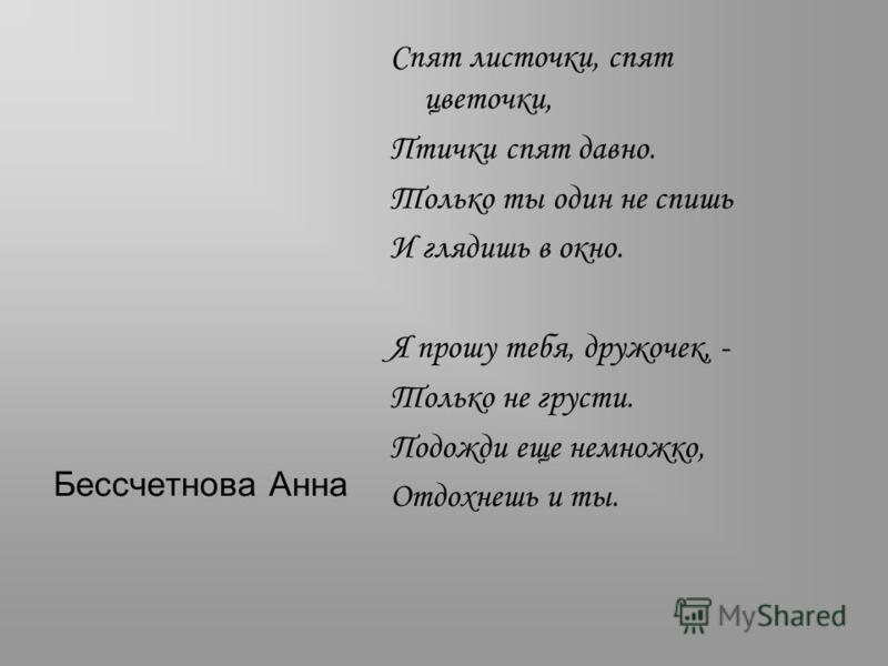 Бессчетнова Анна Спят листочки, спят цветочки, Птички спят давно. Только ты один не спишь И глядишь в окно. Я прошу тебя, дружочек, - Только не грусти. Подожди еще немножко, Отдохнешь и ты.