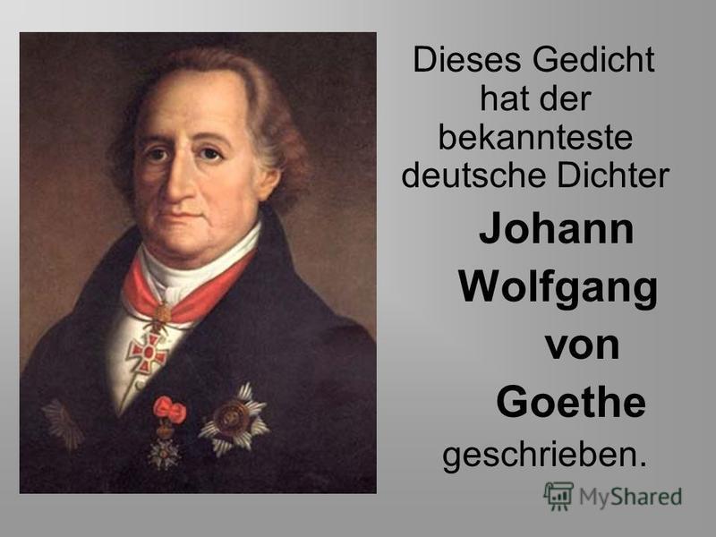 Dieses Gedicht hat der bekannteste deutsche Dichter Johann Wolfgang von Goethe geschrieben.