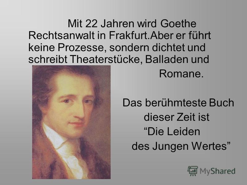 Mit 22 Jahren wird Goethe Rechtsanwalt in Frakfurt.Aber er führt keine Prozesse, sondern dichtet und schreibt Theaterstücke, Balladen und Romane. Das berühmteste Buch dieser Zeit ist Die Leiden des Jungen Wertes