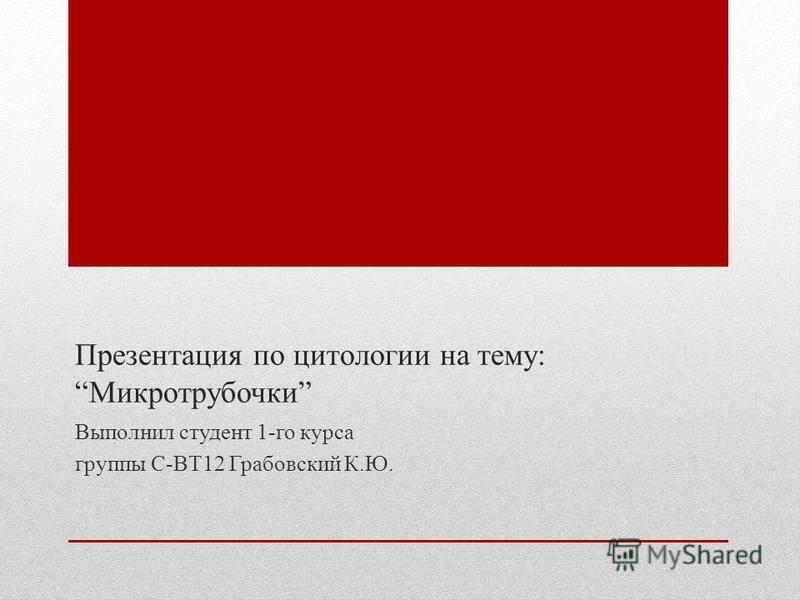 Презентация по цитологии на тему:Микротрубочки Выполнил студент 1-го курса группы С-ВТ12 Грабовский К.Ю.