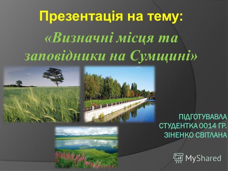 Презентація на тему: «Визначні місця та заповідники на Сумщині»