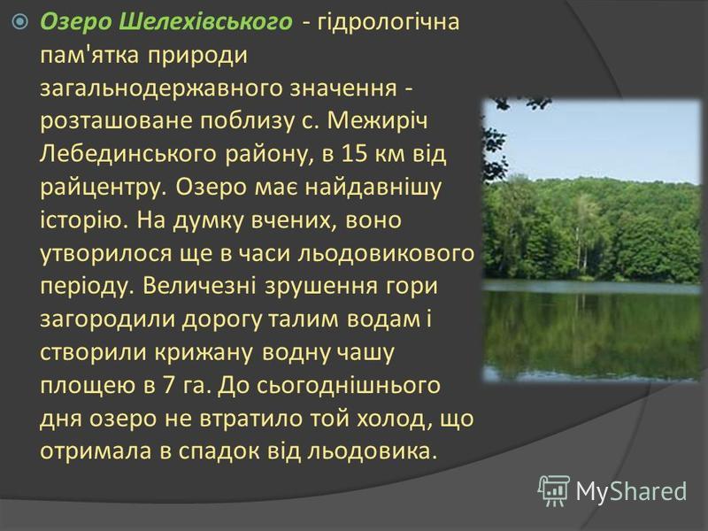 Озеро Шелехівського - гідрологічна пам'ятка природи загальнодержавного значення - розташоване поблизу с. Межиріч Лебединського району, в 15 км від райцентру. Озеро має найдавнішу історію. На думку вчених, воно утворилося ще в часи льодовикового періо
