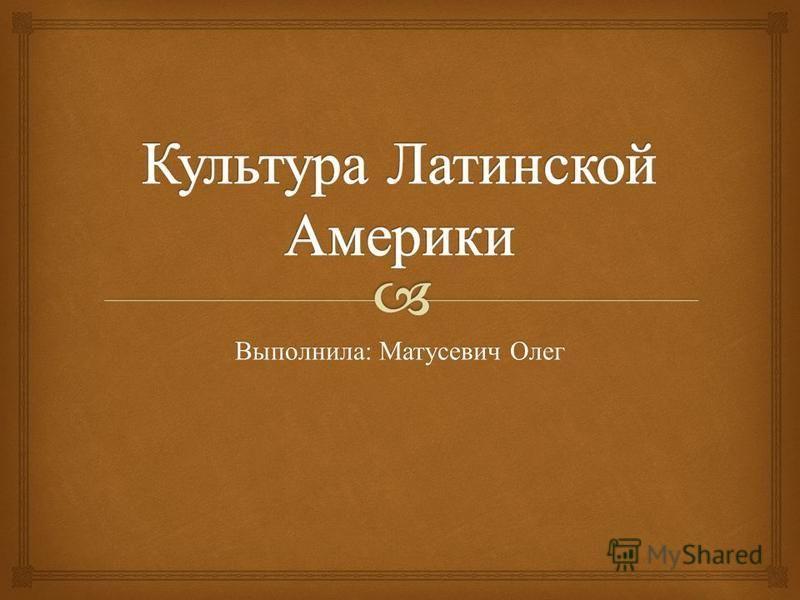 Выполнила : Матусевич Олег