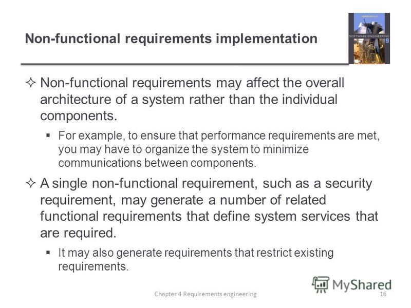 Non-functional requirements implementation Non-functional requirements may affect the overall architecture of a system rather than the individual components. For example, to ensure that performance requirements are met, you may have to organize the s