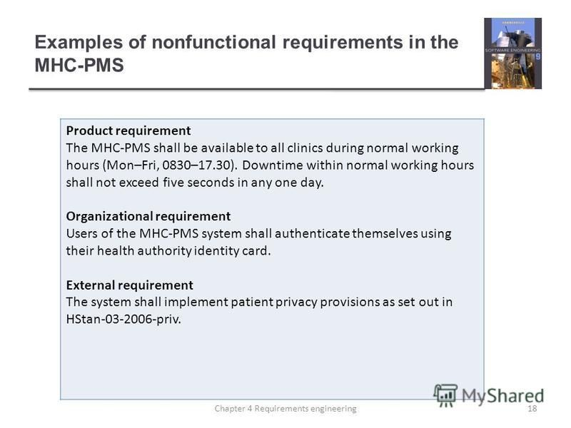 Examples of nonfunctional requirements in the MHC-PMS Product requirement The MHC-PMS shall be available to all clinics during normal working hours (Mon–Fri, 0830–17.30). Downtime within normal working hours shall not exceed five seconds in any one d