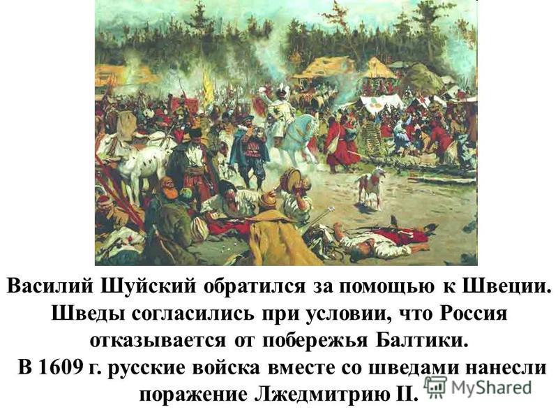 Василий Шуйский обратился за помощью к Швеции. Шведы согласились при условии, что Россия отказывается от побережья Балтики. В 1609 г. русские войска вместе со шведами нанесли поражение Лжедмитрию II.