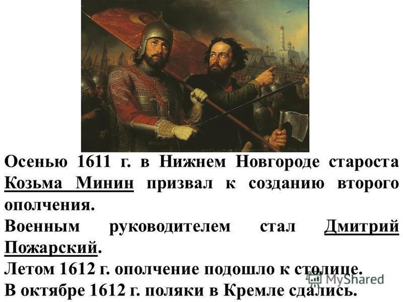 Осенью 1611 г. в Нижнем Новгороде староста Козьма Минин призвал к созданию второго ополчения. Военным руководителем стал Дмитрий Пожарский. Летом 1612 г. ополчение подошло к столице. В октябре 1612 г. поляки в Кремле сдались.
