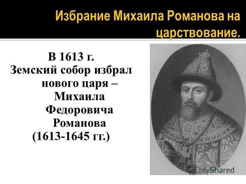 В 1613 г. Земский собор избрал нового царя – Михаила Федоровича Романова (1613-1645 гг.)