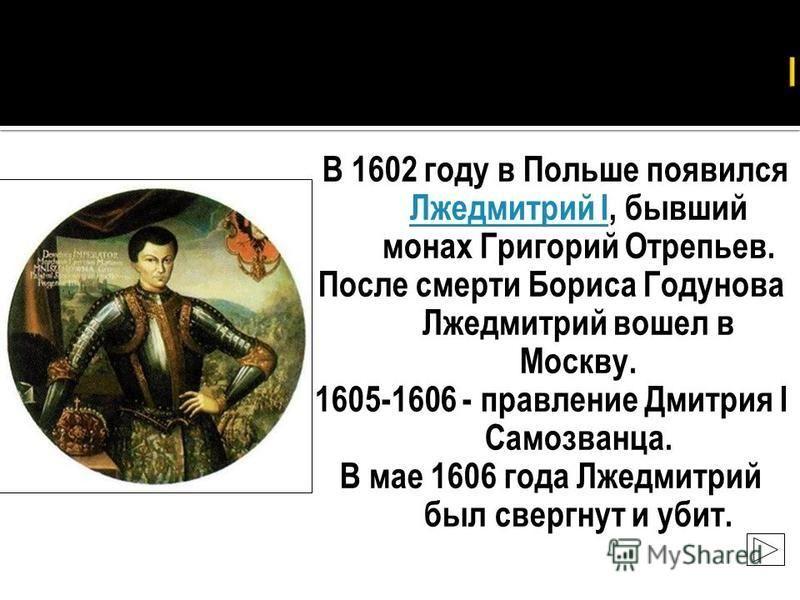 В 1602 году в Польше появился Лжедмитрий I, бывший монах Григорий Отрепьев. Лжедмитрий I После смерти Бориса Годунова Лжедмитрий вошел в Москву. 1605-1606 - правление Дмитрия I Самозванца. В мае 1606 года Лжедмитрий был свергнут и убит.