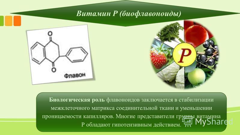 Витамин Р (биофлавоноиды) Биологическая роль флавоноидов заключается в стабилизации межклеточного матрикса соединительной ткани и уменьшении проницаемости капилляров. Многие представители группы витамина Р обладают гипотензивным действием.
