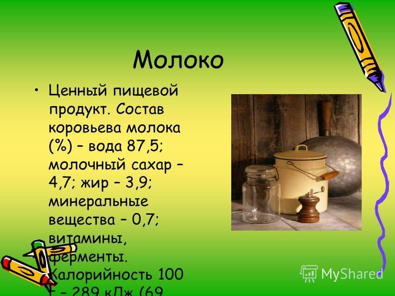 Молоко Ценный пищевой продукт. Состав коровьева молока (%) – вода 87,5; молочный сахар – 4,7; жир – 3,9; минеральные вещества – 0,7; витамины, ферменты. Калорийность 100 г – 289 к Дж (69 ккал).