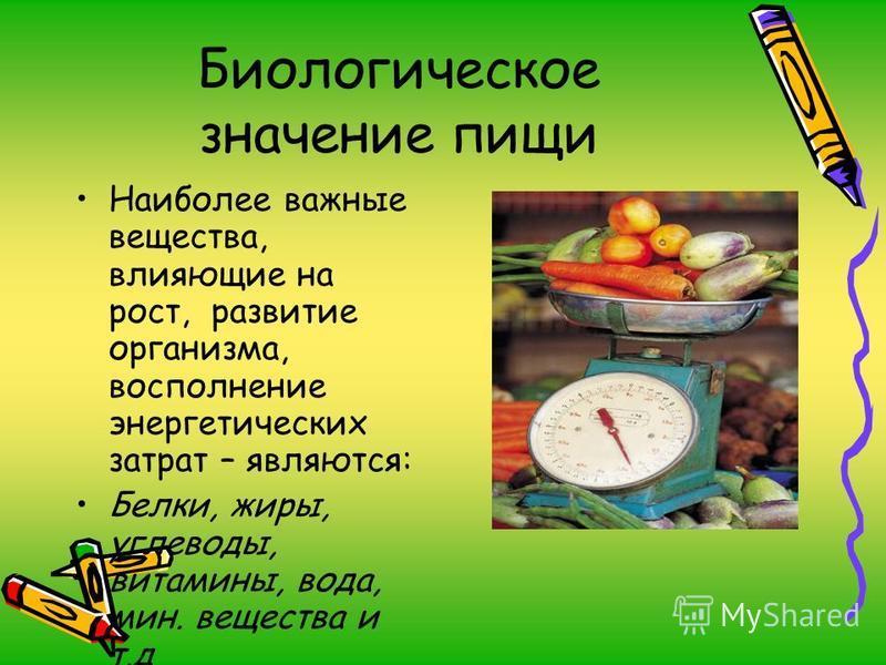 Биологическое значение пищи Наиболее важные вещества, влияющие на рост, развитие организма, восполнение энергетических затрат – являются: Белки, жиры, углеводы, витамины, вода, мин. вещества и т.д