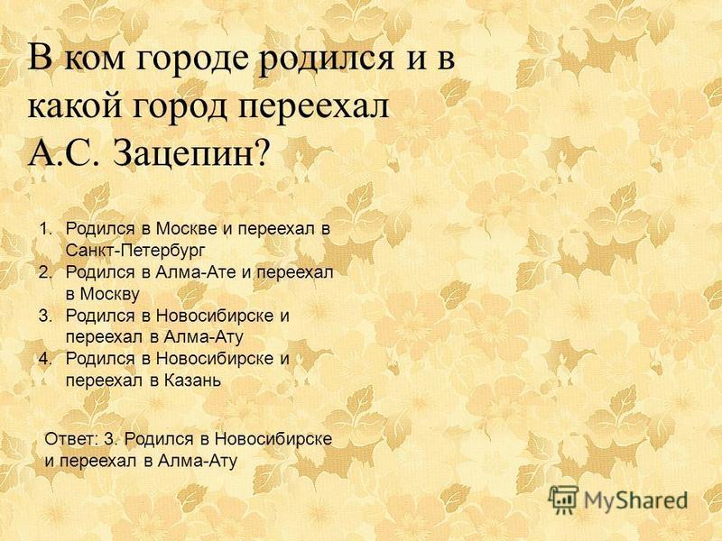 В ком городе родился и в какой город переехал А.С. Зацепин? 1. Родился в Москве и переехал в Санкт-Петербург 2. Родился в Алма-Ате и переехал в Москву 3. Родился в Новосибирске и переехал в Алма-Ату 4. Родился в Новосибирске и переехал в Казань Ответ