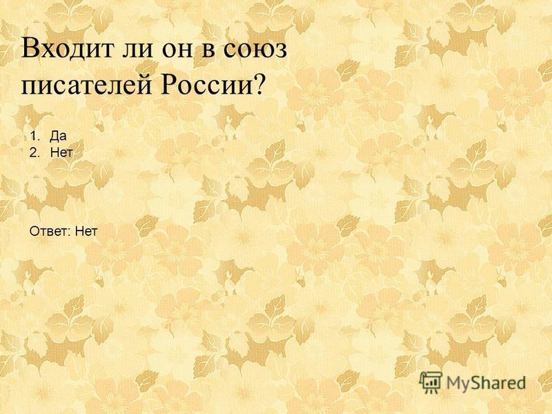 Входит ли он в союз писателей России? 1. Да 2. Нет Ответ: Нет