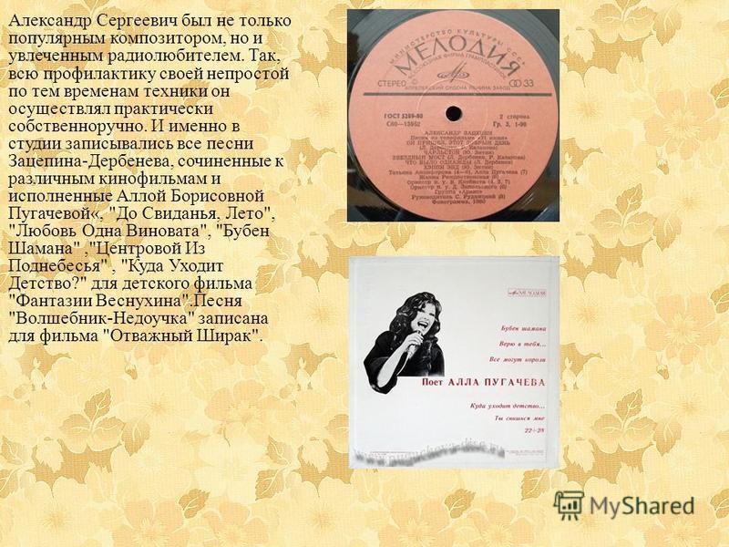 Александр Сергеевич был не только популярным композитором, но и увлеченным радиолюбителем. Так, всю профилактику своей непростой по тем временам техники он осуществлял практически собственноручно. И именно в студии записывались все песни Зацепина-Дер