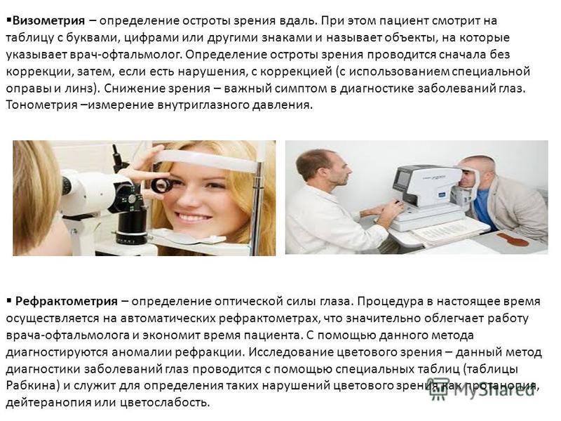 Визометрия – определение остроты зрения вдаль. При этом пациент смотрит на таблицу с буквами, цифрами или другими знаками и называет объекты, на которые указывает врач-офтальмолог. Определение остроты зрения проводится сначала без коррекции, затем, е