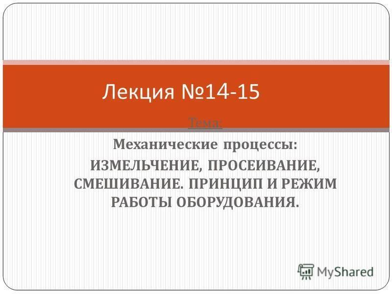 Тема : Механические процессы : ИЗМЕЛЬЧЕНИЕ, ПРОСЕИВАНИЕ, СМЕШИВАНИЕ. ПРИНЦИП И РЕЖИМ РАБОТЫ ОБОРУДОВАНИЯ. Лекция 14-15