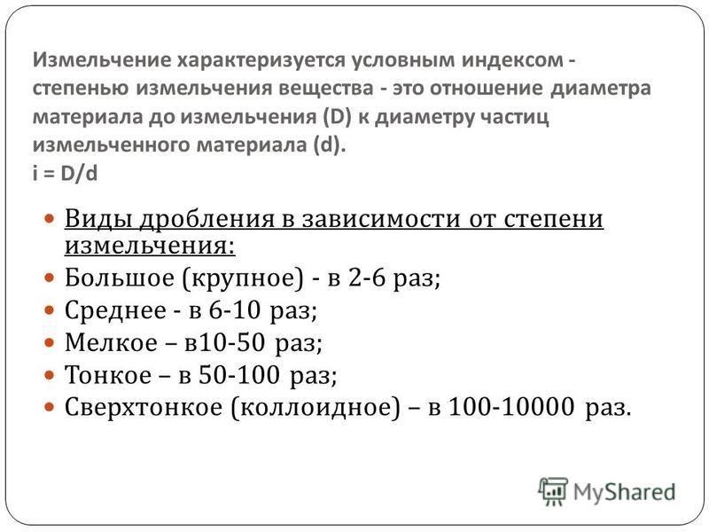 Измельчение характеризуется условным индексом - степенью измельчения вещества - это отношение диаметра материала до измельчения (D) к диаметру частиц измельченного материала (d). і = D/d Виды дробления в зависимости от степени измельчения : Большое (