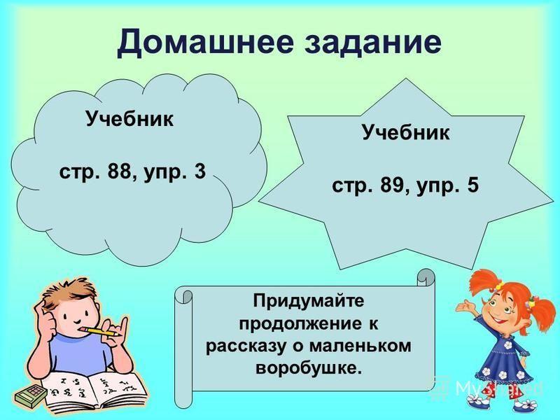 Домашнее задание Учебник стр. 88, упр. 3 Учебник стр. 89, упр. 5 Придумайте продолжение к рассказу о маленьком воробушке.