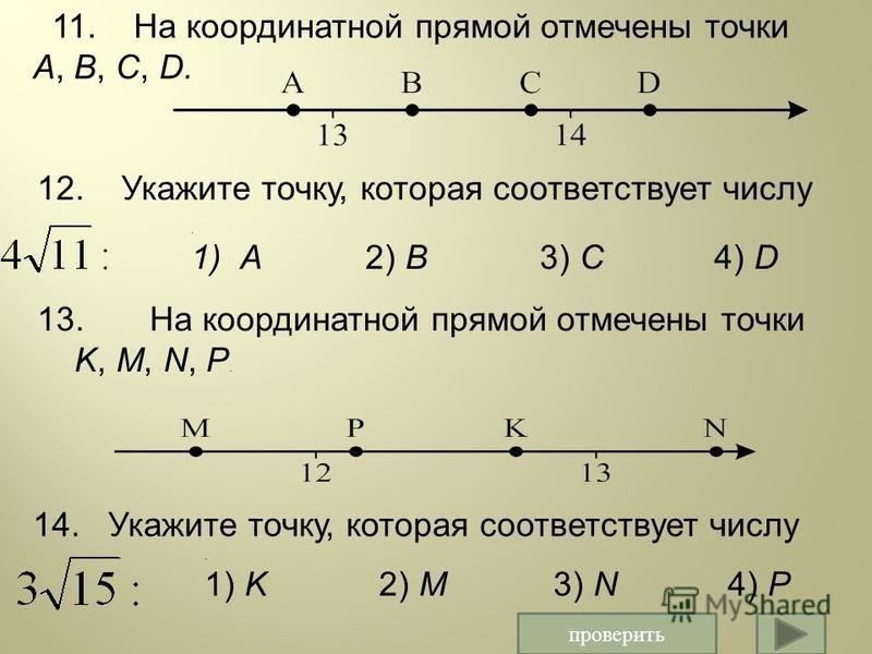 11. На координатной прямой отмечены точки A, B, C, D. 12. Укажите точку, которая соответствует числу 13. На координатной прямой отмечены точки K, M, N, P. 14. Укажите точку, которая соответствует числу. 1) K2) M3) N4) P. 1)A2) B3) C4) D проверить