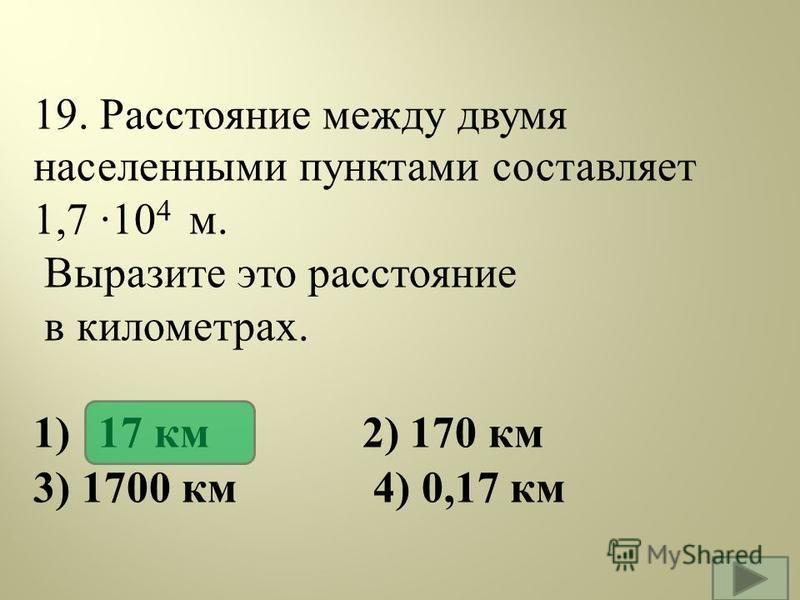 19. Расстояние между двумя населенными пунктами составляет 1,7 ·10 4 м. Выразите это расстояние в километрах. 1) 17 км 2) 170 км 3) 1700 км 4) 0,17 км