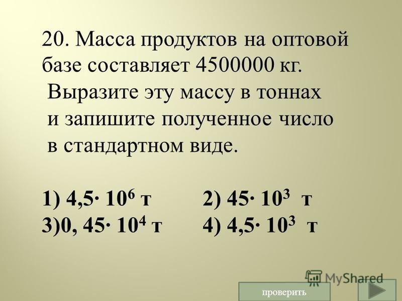 20. Масса продуктов на оптовой базе составляет 4500000 кг. Выразите эту массу в тоннах и запишите полученное число в стандартном виде. 1) 4,5· 10 6 т 2) 45· 10 3 т 3)0, 45· 10 4 т 4) 4,5· 10 3 т проверить