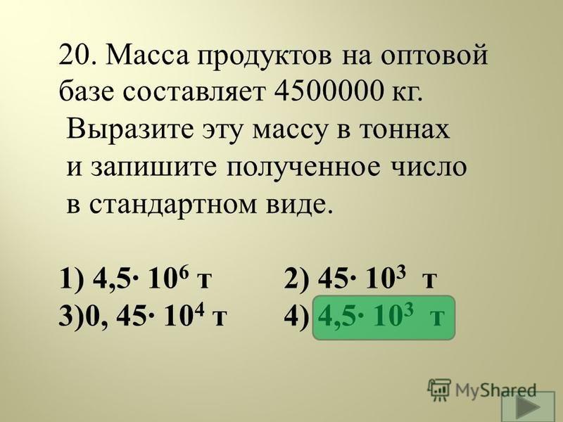 20. Масса продуктов на оптовой базе составляет 4500000 кг. Выразите эту массу в тоннах и запишите полученное число в стандартном виде. 1) 4,5· 10 6 т 2) 45· 10 3 т 3)0, 45· 10 4 т 4) 4,5· 10 3 т