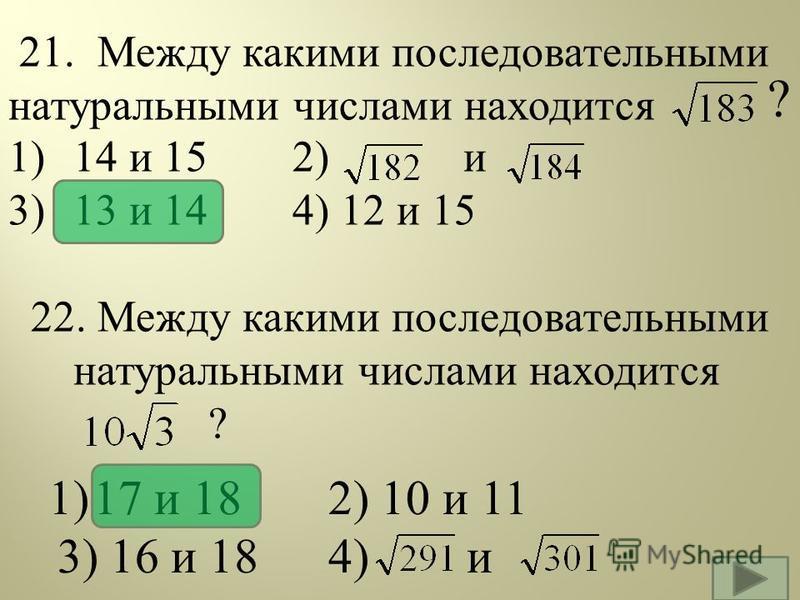 21. Между какими последовательными натуральными числами находится 1) 14 и 15 2) и 3) 13 и 14 4) 12 и 15 22. Между какими последовательными натуральными числами находится ? 1)17 и 18 2) 10 и 11 3) 16 и 184) и ?