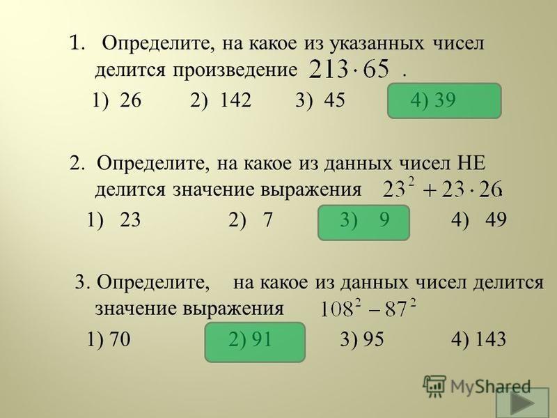 1. Определите, на какое из указанных чисел делится произведение. 1) 26 2) 142 3) 45 4) 39 2. Определите, на какое из данных чисел НЕ делится значение выражения. 1) 232) 73) 94) 49 3. Определите, на какое из данных чисел делится значение выражения 1)